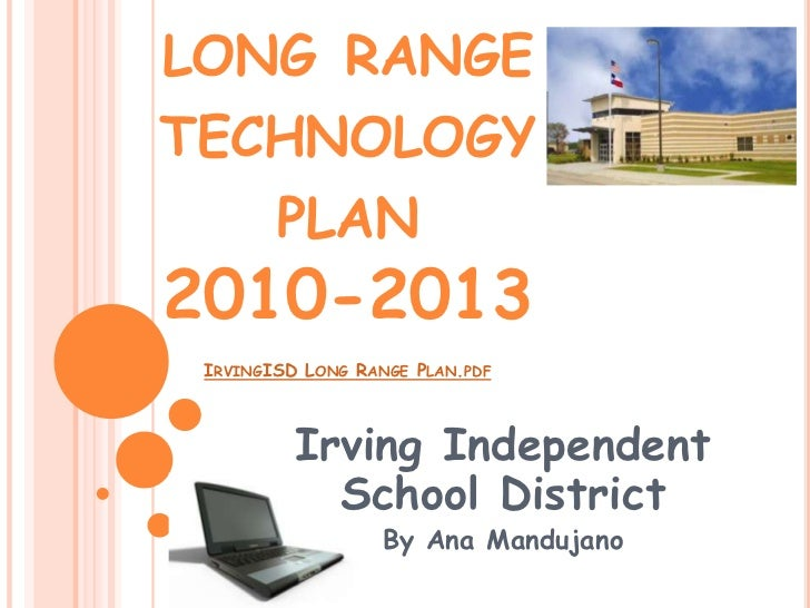 long range technology plan 2010-2013IrvingISD Long Range Plan.pdf<br />Irving Independent School District<br />By Ana Mand...