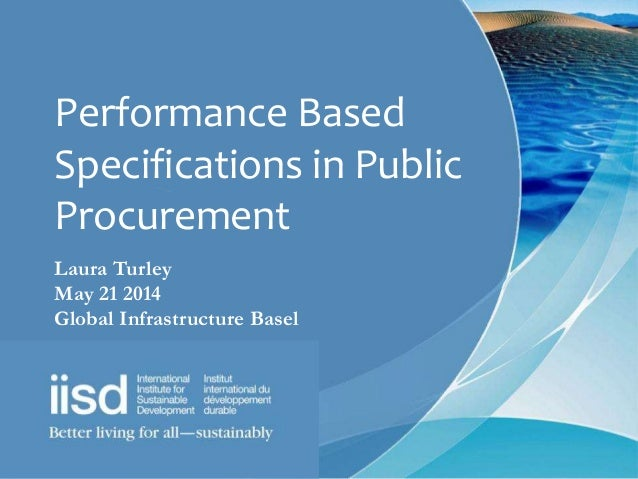 Performance Based Specifications in Public Procurement Laura Turley May 21 2014 Global Infrastructure Basel