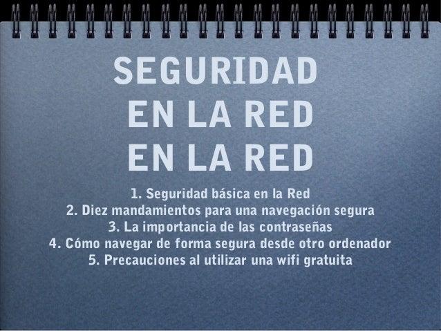 SEGURIDAD EN LA RED EN LA RED 1. Seguridad básica en la Red 2. Diez mandamientos para una navegación segura 3. La importan...