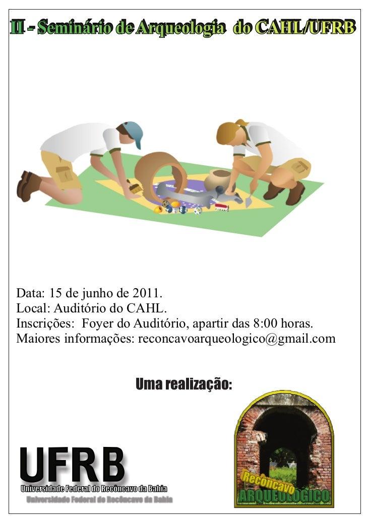 II - Seminário de Arqueologia do CAHL/UFRB                  Arqueologia do CAHL/UFRBData: 15 de junho de 2011.Local: Audit...