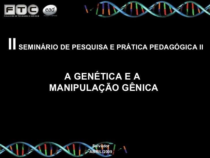 II  SEMINÁRIO DE PESQUISA E PRÁTICA PEDAGÓGICA II  A GENÉTICA E A  MANIPULAÇÃO GÊNICA Salvador ABRIL/2009