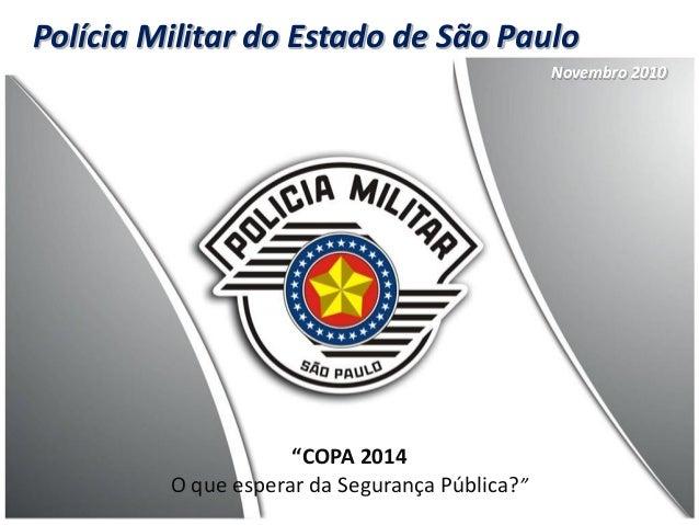 """Polícia Militar do Estado de São Paulo """"COPA 2014 O que esperar da Segurança Pública?"""" Novembro 2010"""