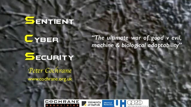 "Sentient Cyber security Peter Cochrane www.cochrane.org.uk ""The ultimate war of good v evil, machine & biological adaptabi..."