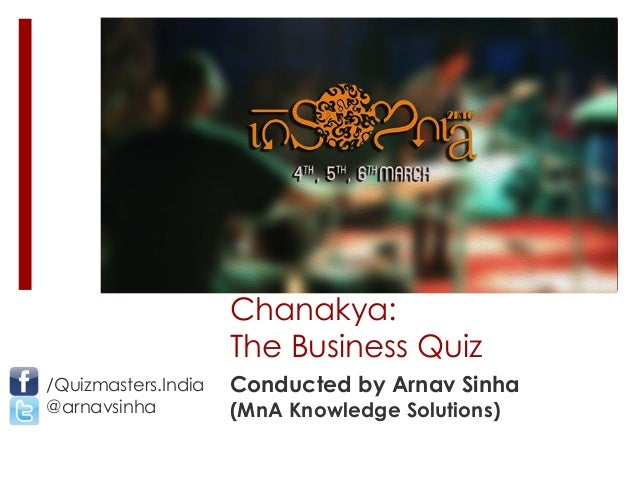 Chanakya: The Business Quiz Conducted by Arnav Sinha (MnA Knowledge Solutions) /Quizmasters.India @arnavsinha