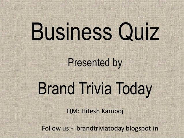 Business Quiz  Presented by  Brand Trivia Today  QM: Hitesh Kamboj  Follow us:- brandtriviatoday.blogspot.in