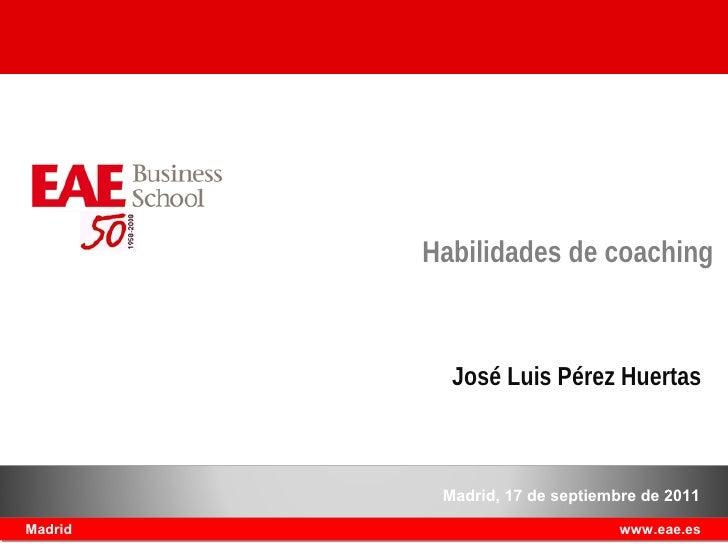 Habilidades de coaching           José Luis Pérez Huertas          Madrid, 17 de septiembre de 2011Madrid                 ...