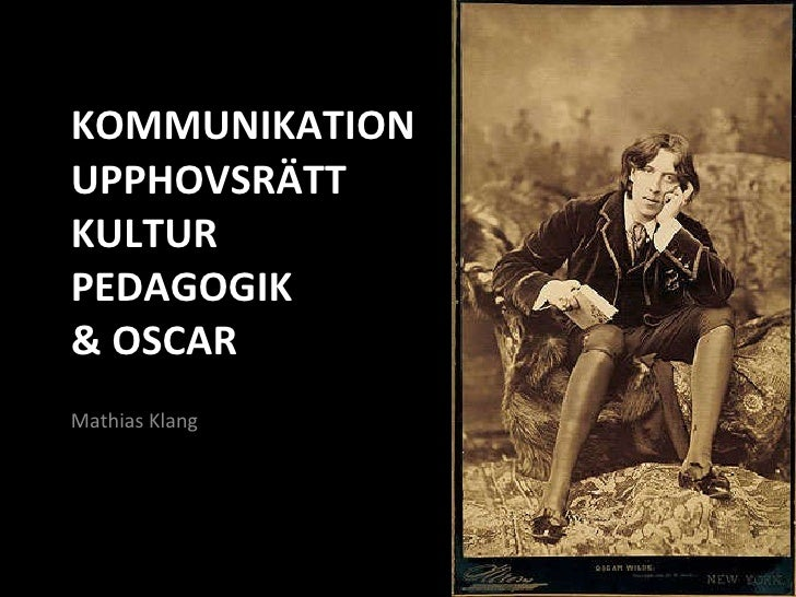 KOMMUNIKATION UPPHOVSRÄTT KULTUR  PEDAGOGIK & OSCAR <ul><li>Mathias Klang </li></ul>