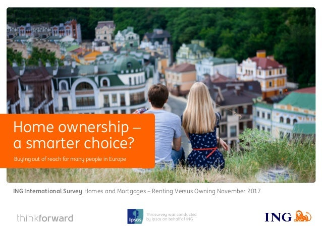 ING International Survey Homes and Mortgages − Renting Versus Owning November 2017 1 This survey was conducted by Ipsos on...