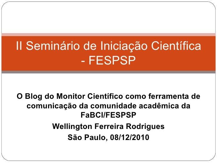 O Blog do Monitor Científico como ferramenta de comunicação da comunidade acadêmica da FaBCI/FESPSP Wellington Ferreira Ro...