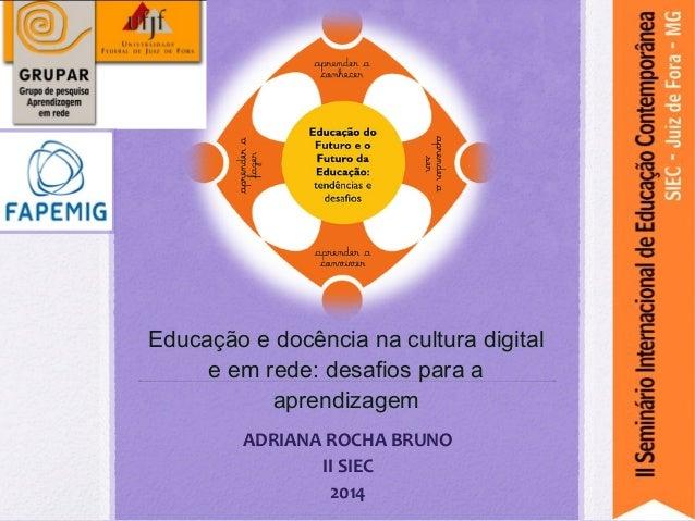 Educação e docência na cultura digital e em rede: desafios para a aprendizagem ADRIANA ROCHA BRUNO II SIEC 2014