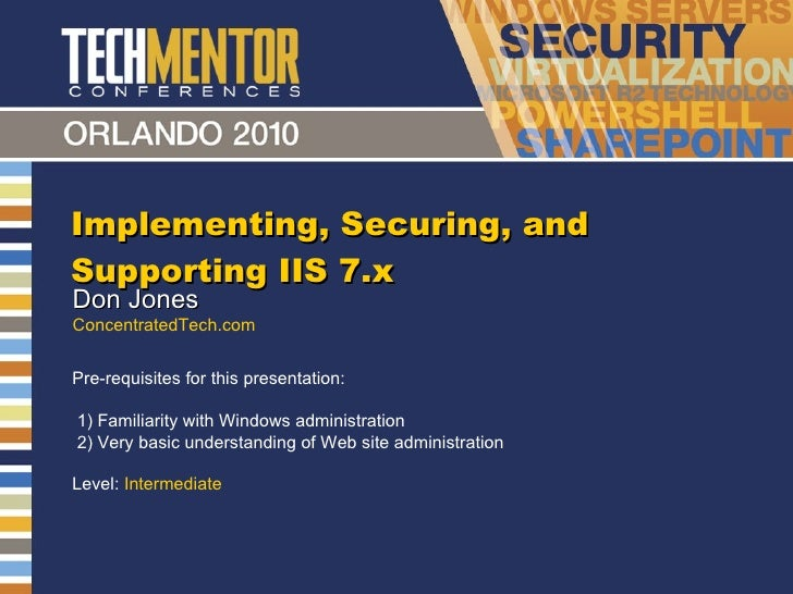 Implementing, Securing, and Supporting IIS 7.x Don Jones ConcentratedTech.com Pre-requisites for this presentation:  1) Fa...