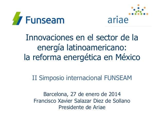 Innovaciones en el sector de la energía latinoamericano: la reforma energética en México II Simposio internacional FUNSEAM...