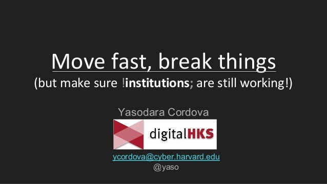 Move fast, break things (but make sure !institutions; are still working!) Yasodara Cordova ycordova@cyber.harvard.edu @yaso