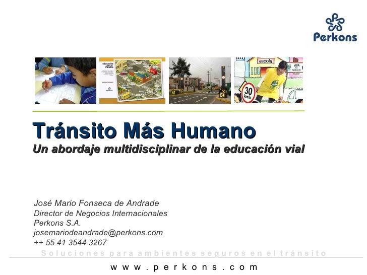 Tránsito Más Humano   Un abordaje multidisciplinar de la educación vial José Mario Fonseca de Andrade Director de Negocios...