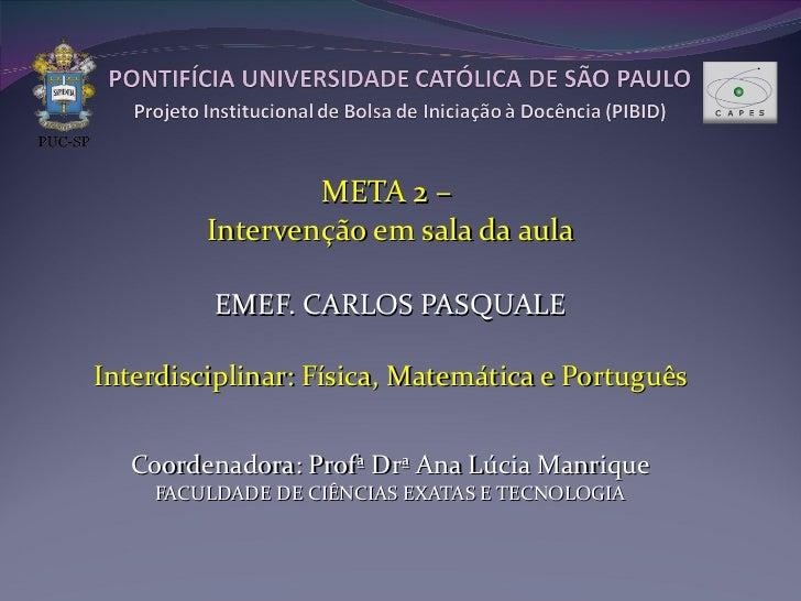 META 2 –  Intervenção em sala da aula EMEF. CARLOS PASQUALE Interdisciplinar: Física, Matemática e Português Coordenadora:...