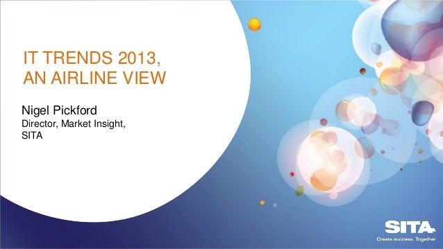 Nigel PickfordDirector, Market Insight,SITAIT TRENDS 2013,AN AIRLINE VIEW