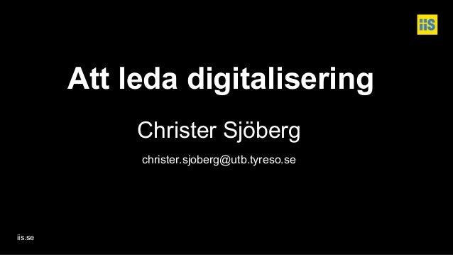 iis.se Att leda digitalisering Christer Sjöberg christer.sjoberg@utb.tyreso.se