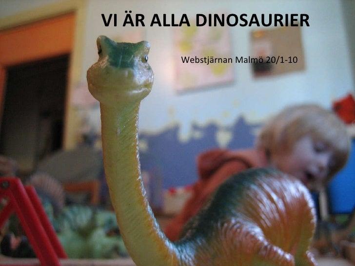 VI ÄR ALLA DINOSAURIER <ul><li>Webstjärnan Malmö 20/1-10 </li></ul>