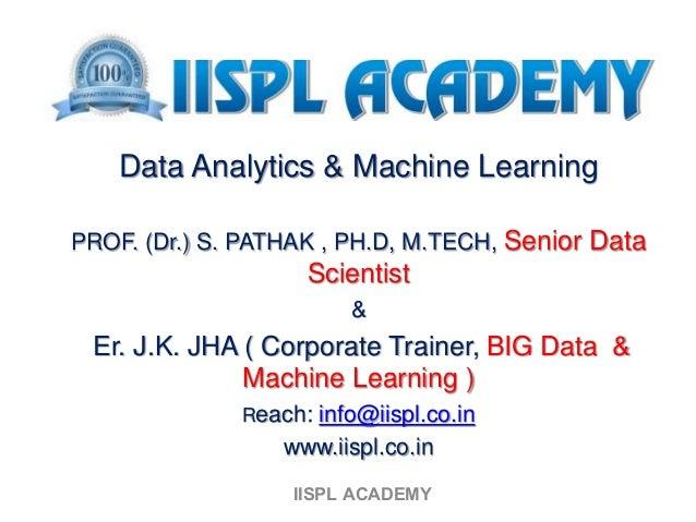 Data Analytics & Machine Learning PROF. (Dr.) S. PATHAK , PH.D, M.TECH, Senior Data Scientist & Er. J.K. JHA ( Corporate T...