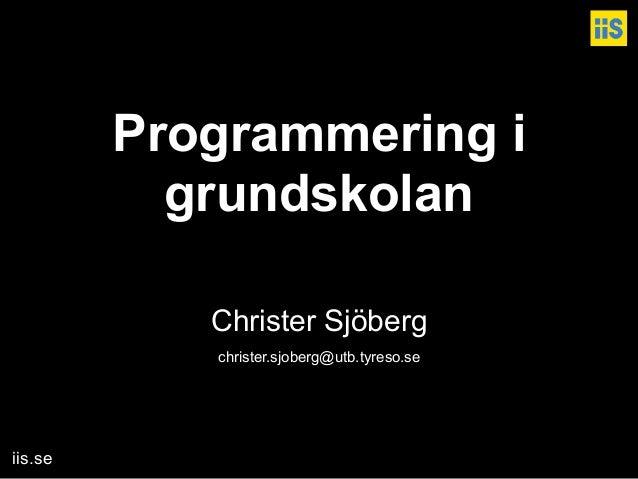 iis.se Programmering i  grundskolan   Christer Sjöberg christer.sjoberg@utb.tyreso.se