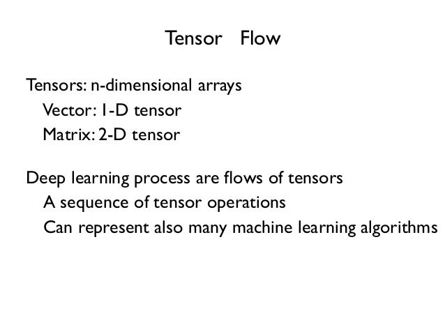 Tensor Flow Tensors: n-dimensional arrays A sequence of tensor operations Deep learning process are flows of tensors Vector...