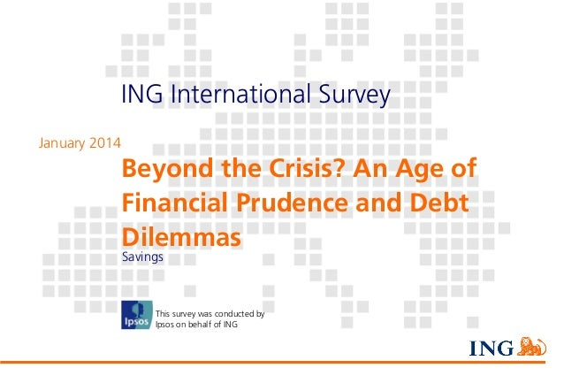 ING International Survey January 2014  Beyond the Crisis? An Age of Financial Prudence and Debt Dilemmas Savings  This sur...
