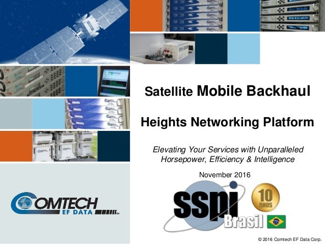 © 2016 Comtech EF Data Corp. Satellite Mobile Backhaul Heights Networking Platform Elevating Your Services with Unparallel...