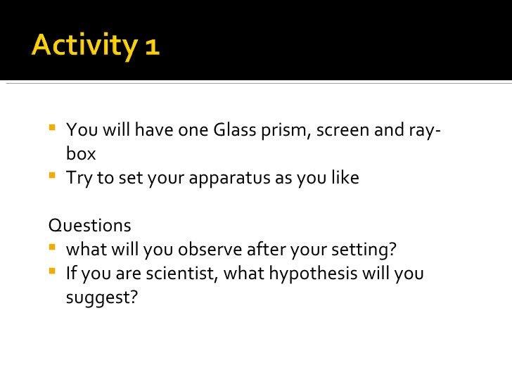 <ul><li>You will have one Glass prism, screen and ray-box </li></ul><ul><li>Try to set your apparatus as you like  </li></...
