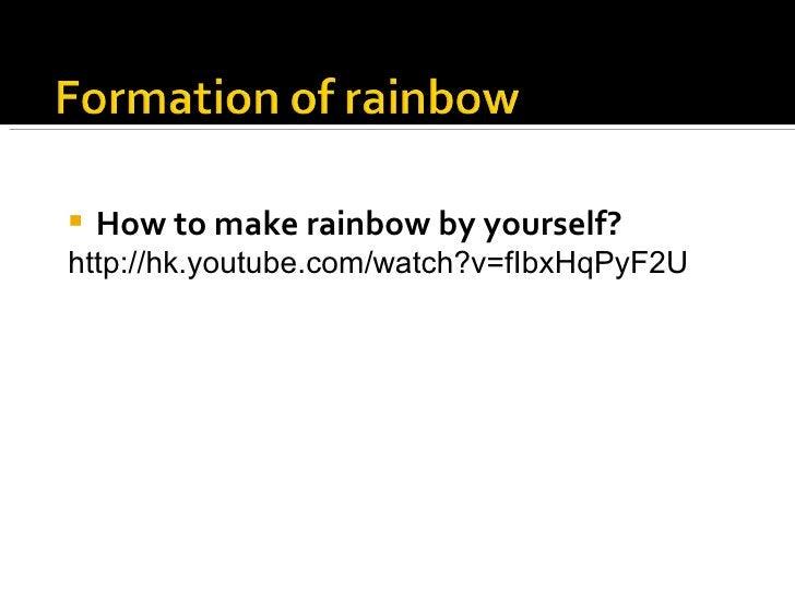 <ul><li>How to make rainbow by yourself? </li></ul><ul><li>http://hk.youtube.com/watch?v=fIbxHqPyF2U  </li></ul>