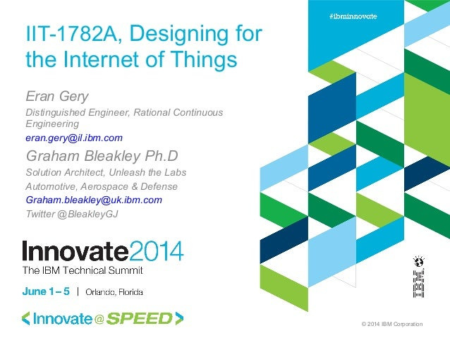 © 2014 IBM Corporation IIT-1782A, Designing for the Internet of Things Eran Gery Distinguished Engineer, Rational Continuo...