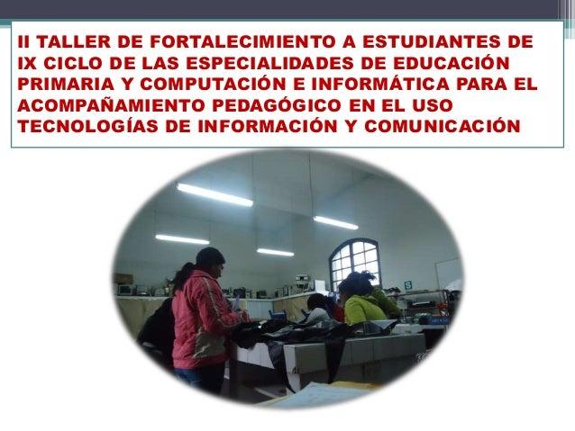 II TALLER DE FORTALECIMIENTO A ESTUDIANTES DE IX CICLO DE LAS ESPECIALIDADES DE EDUCACIÓN PRIMARIA Y COMPUTACIÓN E INFORMÁ...
