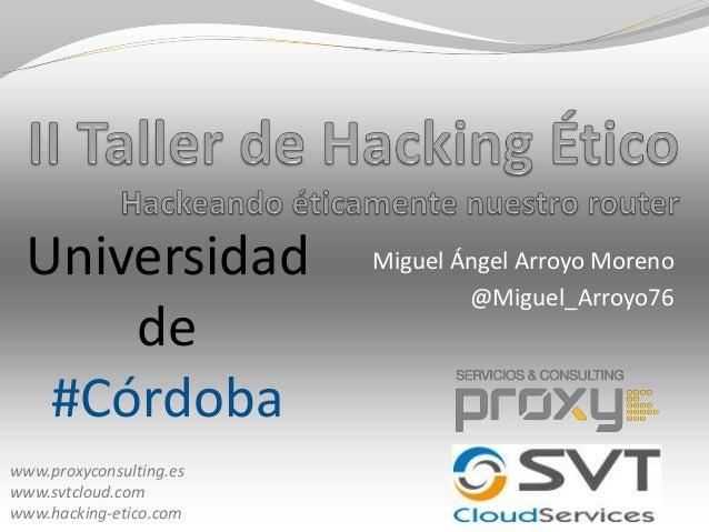 Universidad de #Córdoba www.proxyconsulting.es www.svtcloud.com www.hacking-etico.com  Miguel Ángel Arroyo Moreno @Miguel_...