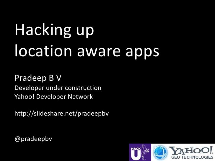 Hacking uplocation aware appsPradeep B VDeveloper under constructionYahoo! Developer Networkhttp://slideshare.net/pradeepb...