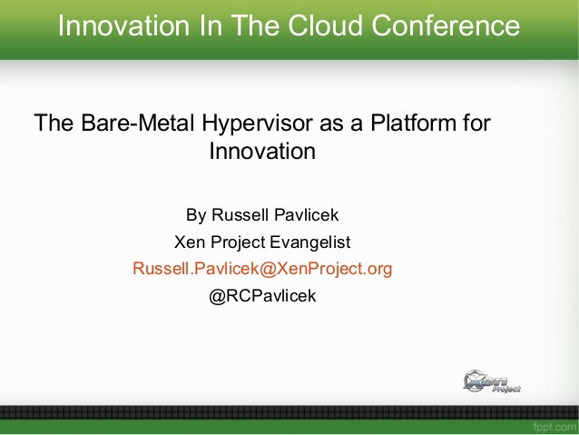 Innovation In The Cloud Conference The Bare-Metal Hypervisor as a Platform for Innovation By Russell Pavlicek Xen Project ...