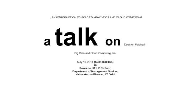 AN INTRODUCTION TO BIG DATA ANALYTICS AND CLOUD COMPUTING a talk on Decision Making in Big Data and Cloud Computing era Ma...