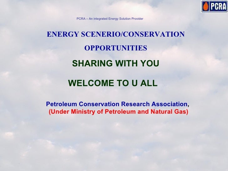 ENERGY SCENERIO/CONSERVATION OPPORTUNITIES SHARING WITH YOU WELCOME TO U ALL Petroleum Conservation Research Association ,...