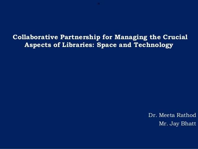 """ Collaborative Partnership for Managing the Crucial Aspects of Libraries: Space and Technology Dr. Meeta Rathod Mr. Jay B..."