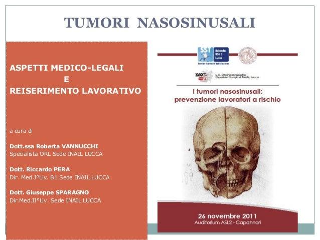 1 TUMORI NASOSINUSALI ASPETTI MEDICO-LEGALI E REISERIMENTO LAVORATIVO a cura di Dott.ssa Roberta VANNUCCHI Specialista ORL...