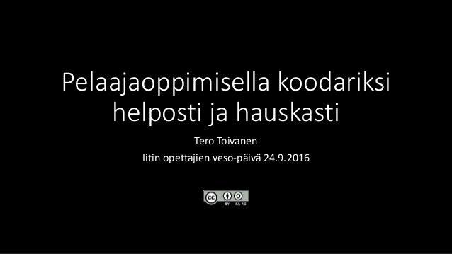 Pelaajaoppimisella koodariksi helposti ja hauskasti Tero Toivanen Iitin opettajien veso-päivä 24.9.2016