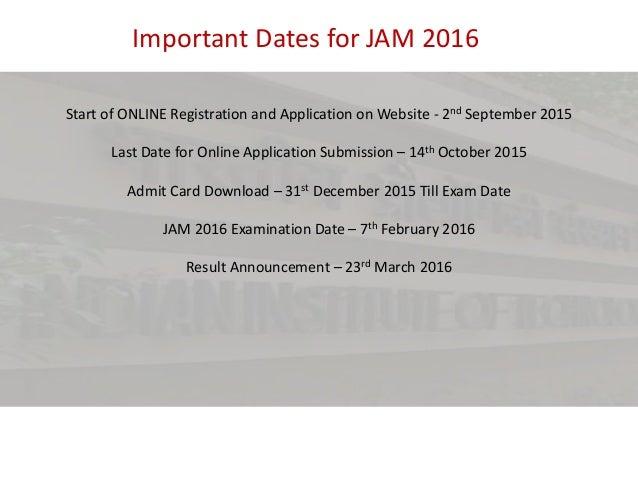 Important Dates for JAM 2016 Start of ONLINE Registration and Application on Website - 2nd September 2015 Last Date for On...