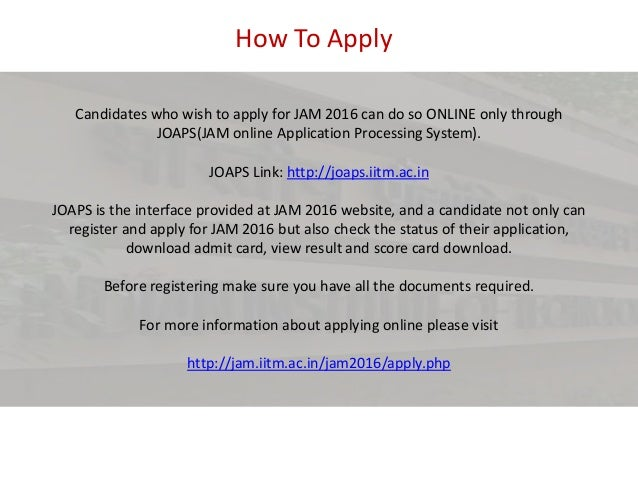 How To Apply Candidates who wish to apply for JAM 2016 can do so ONLINE only through JOAPS(JAM online Application Processi...