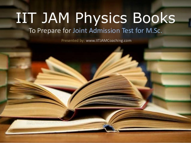 IIT JAM Physics Books To Prepare for Joint Admission Test for M.Sc. Presented by: www.IITJAMCoaching.com