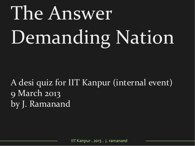 IIT Kanpur . 2013 . j. ramanand The Answer Demanding Nation A desi quiz for IIT Kanpur (internal event) 9 March 2013 by J....