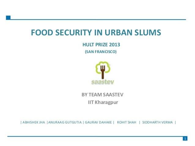 FOOD SECURITY IN URBAN SLUMS HULT PRIZE 2013 (SAN FRANCISCO) BY TEAM SAASTEV IIT Kharagpur | ABHISHEK JHA |ANURAAG GUTGUTI...
