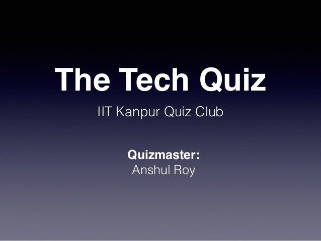 The Tech Quiz IIT Kanpur Quiz Club Quizmaster: Anshul Roy