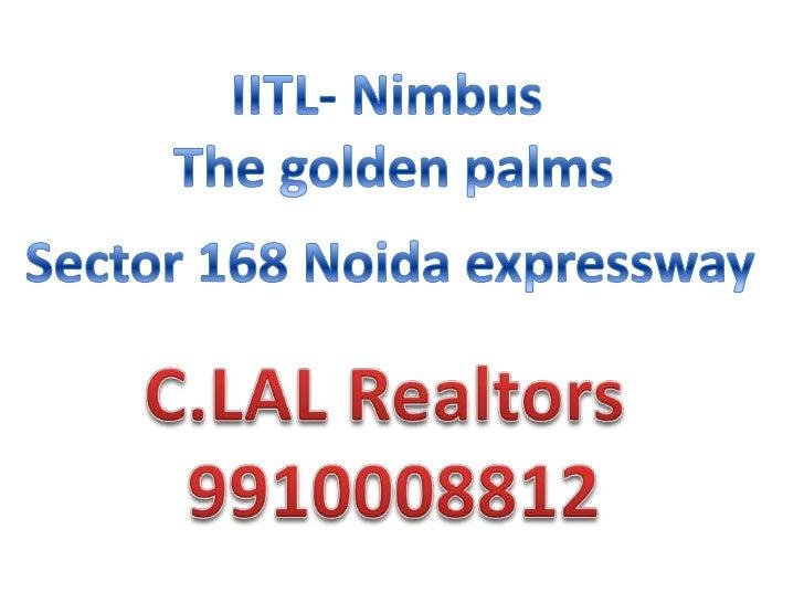 IITL- Nimbus<br /> The golden palms<br />Sector 168 Noida expressway<br />C.LAL Realtors <br />9910008812<br />