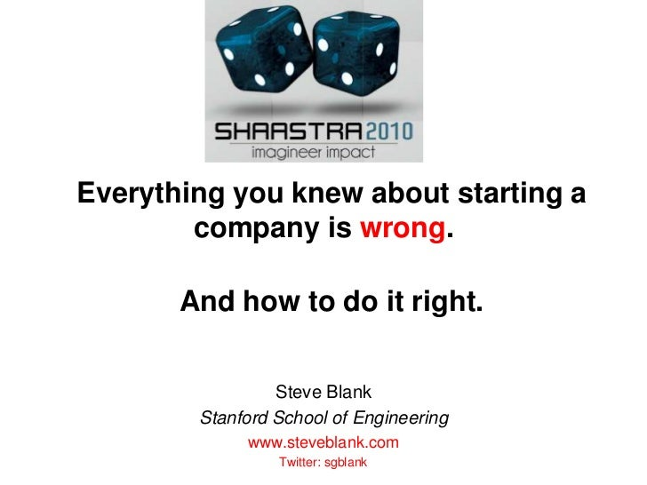 Everything you knew about starting a company is wrong.  And how to do it right.<br />Steve Blank<br />Stanford School of E...