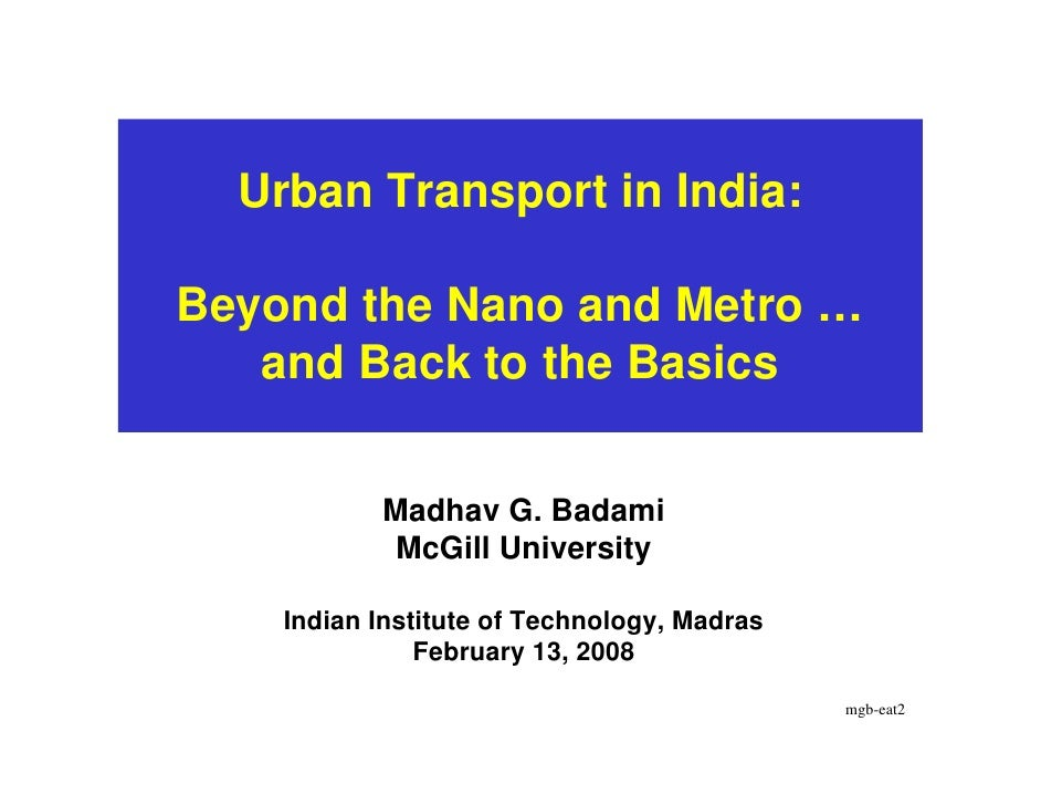 Urban Transport in India:  Beyond the Nano and Metro …    and Back to the Basics              Madhav G. Badami            ...