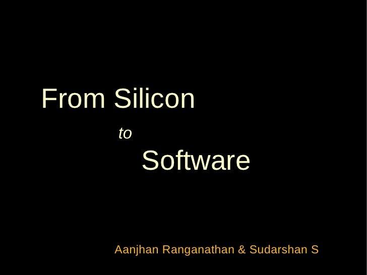 From Silicon     to          Software     Aanjhan Ranganathan & Sudarshan S