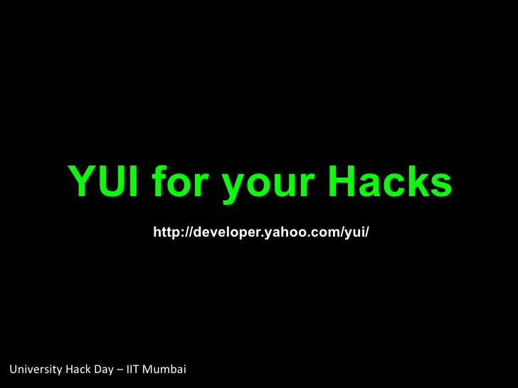 YUI for your Hacks http://developer.yahoo.com/yui/ University Hack Day – IIT Mumbai